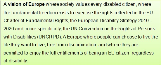 A vision of Europe where society values every disabled citizen, where the fundamental freedom exists to exercise the rights reflected in the EU Charter of Fundamental Rights, the European Disability Strategy 2010-2020 and, more specifically, the UN Convention on the Rights of Persons with Disabilities (UNCRPD). A Europe where people can choose to live the life they want to live, free from discrimination, and where they are permitted to enjoy the full entitlements of being an EU citizen, regardless of disability.